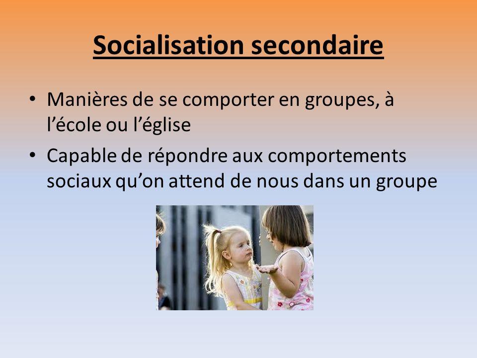 Socialisation secondaire Manières de se comporter en groupes, à lécole ou léglise Capable de répondre aux comportements sociaux quon attend de nous da