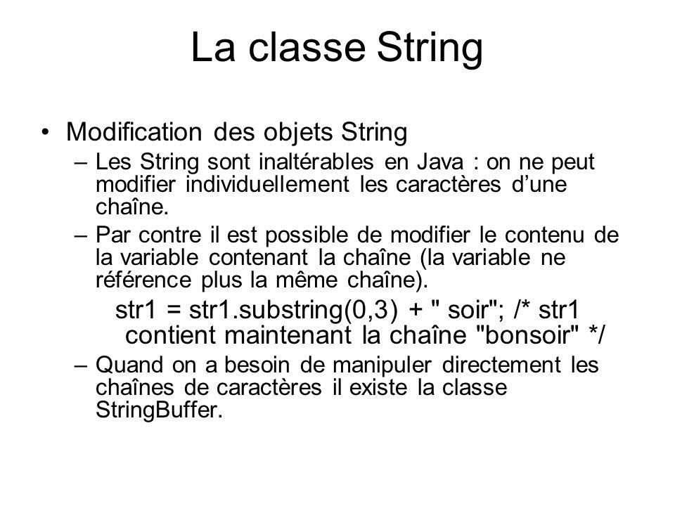 La classe String Les chaînes de caractères sont des objets : –pour tester si 2 chaînes sont égales il faut utiliser la méthode boolean equals(String str) et non == –pour tester si 2 chaînes sont égales à la casse près il faut utiliser la méthode boolean equalsIgnoreCase(String str) String str1 = BonJour ; String str2 = bonjour ; String str3 = bonjour ; boolean a, b, c, d; a = str1.equals( BonJour ); //a contient la valeur true b = (str2 == str3); //b contient la valeur false c = str1.equalsIgnoreCase(str2);//c contient la valeur true d = bonjour .equals(str2); //d contient la valeur true