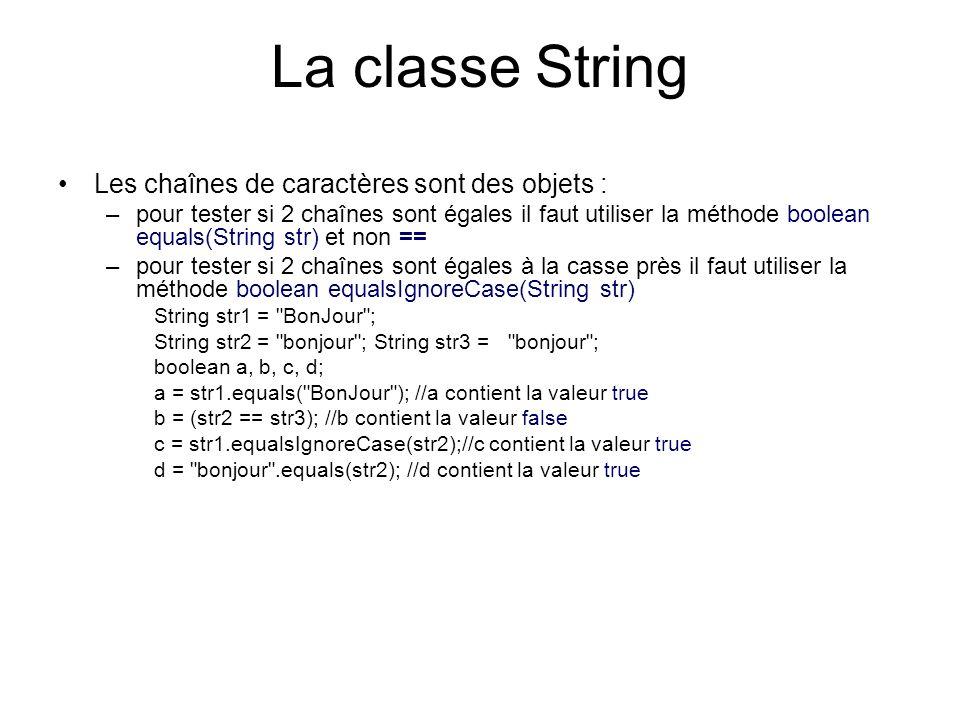 La classe String Quelques autres méthodes utiles –boolean startsWith(String str) : pour tester si une chaine de caractère commence par la chaine de caractère str –boolean endsWith(String str) : pour tester si une chaîne de caractère se termine par la chaine de caractère str String str1 = bonjour ; boolean a = str1.startsWith( bon );//a vaut true boolean b = str1.endsWith( jour );//b vaut true