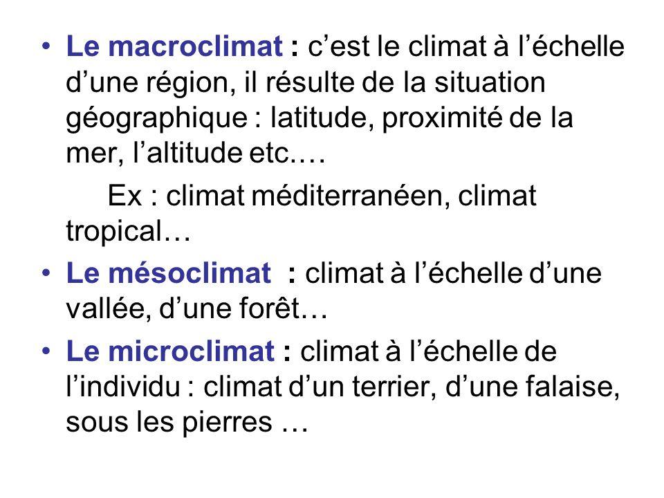 Le macroclimat : cest le climat à léchelle dune région, il résulte de la situation géographique : latitude, proximité de la mer, laltitude etc.… Ex :
