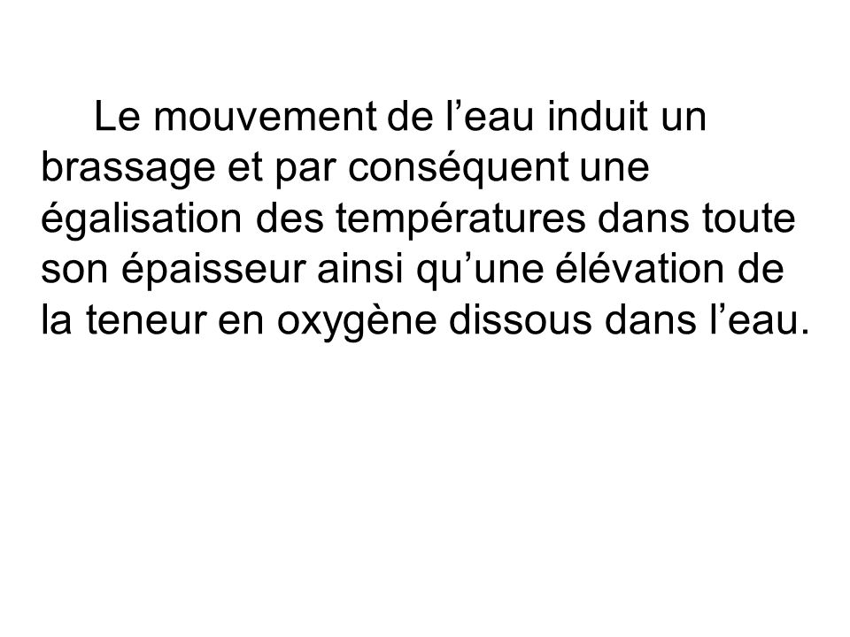Le mouvement de leau induit un brassage et par conséquent une égalisation des températures dans toute son épaisseur ainsi quune élévation de la teneur