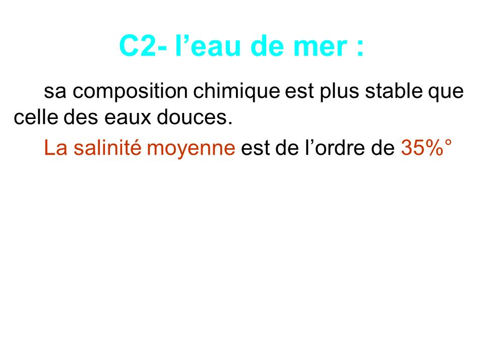 C2- leau de mer : sa composition chimique est plus stable que celle des eaux douces. La salinité moyenne est de lordre de 35%°