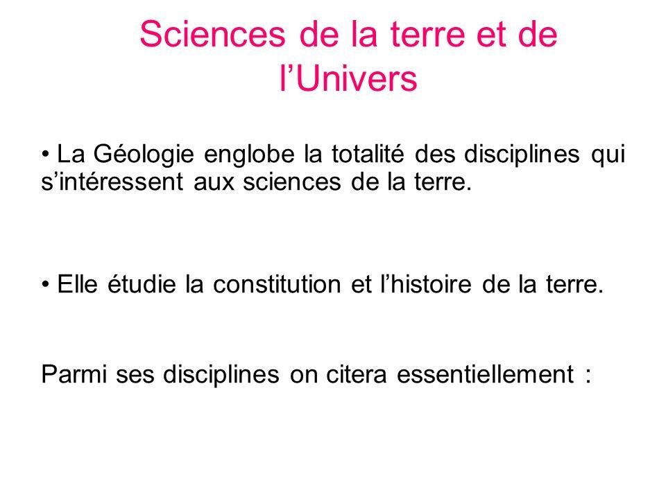 Sciences de la terre et de lUnivers La Géologie englobe la totalité des disciplines qui sintéressent aux sciences de la terre. Elle étudie la constitu
