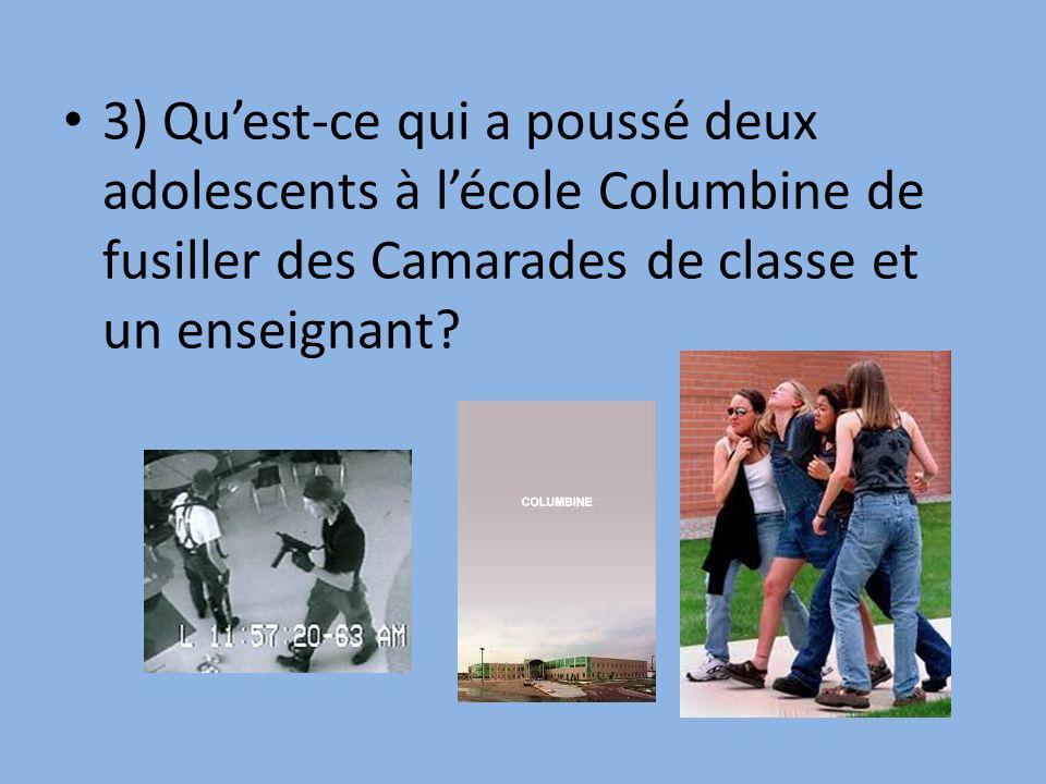 3) Quest-ce qui a poussé deux adolescents à lécole Columbine de fusiller des Camarades de classe et un enseignant