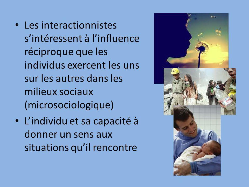 Les interactionnistes sintéressent à linfluence réciproque que les individus exercent les uns sur les autres dans les milieux sociaux (microsociologique) Lindividu et sa capacité à donner un sens aux situations quil rencontre