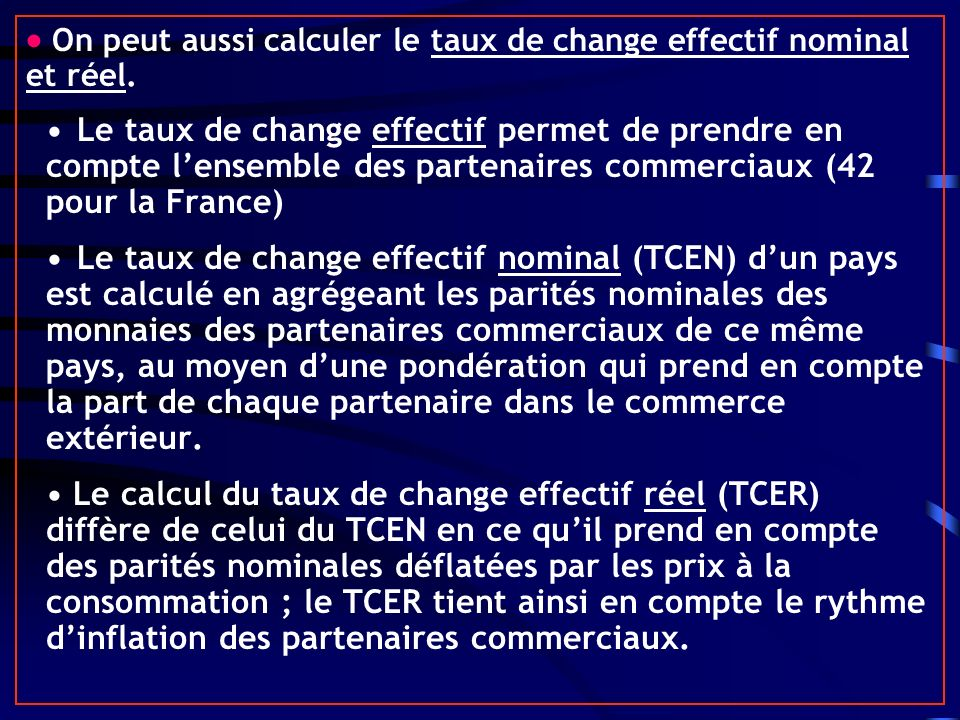 On peut aussi calculer le taux de change effectif nominal et réel. Le taux de change effectif permet de prendre en compte lensemble des partenaires co