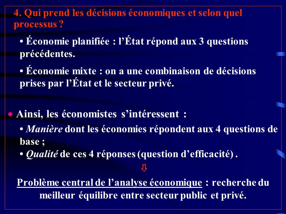4. Qui prend les décisions économiques et selon quel processus ? Économie planifiée : lÉtat répond aux 3 questions précédentes. Économie mixte : on a