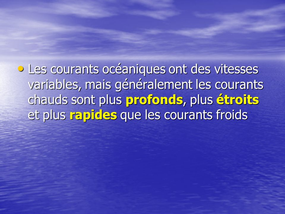 Les courants océaniques ont des vitesses variables, mais généralement les courants chauds sont plus profonds, plus étroits et plus rapides que les cou