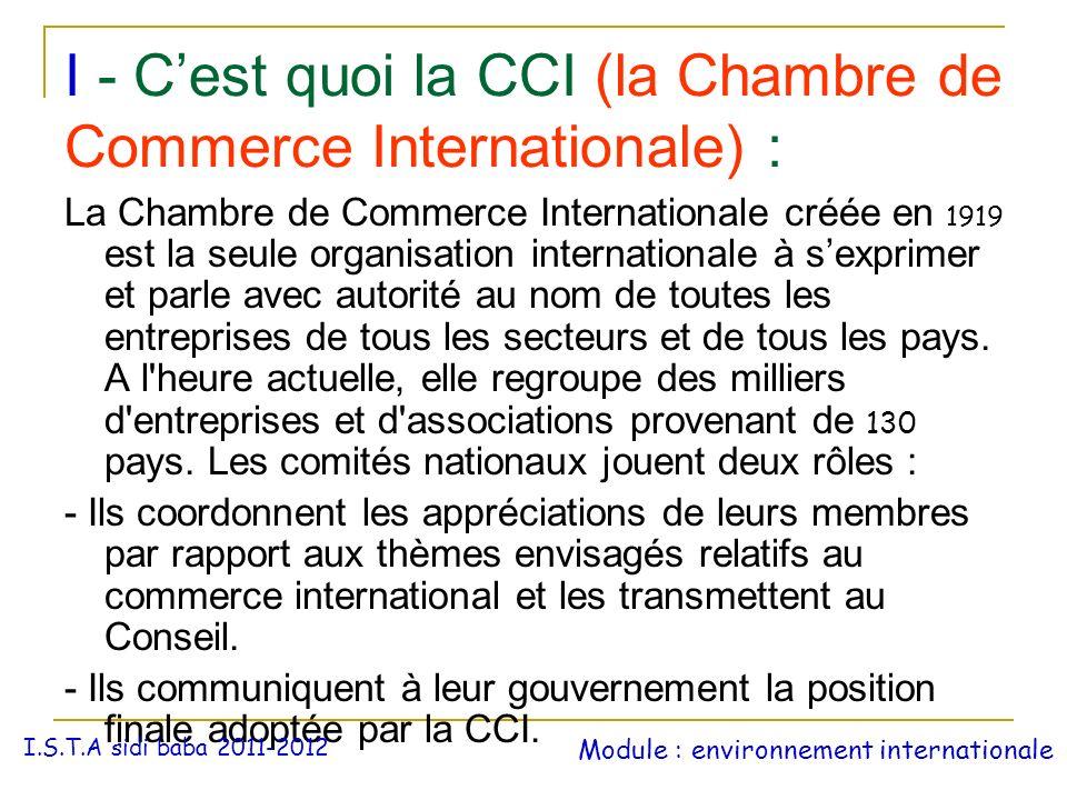 I - Cest quoi la CCI (la Chambre de Commerce Internationale) : La Chambre de Commerce Internationale créée en 1919 est la seule organisation internati