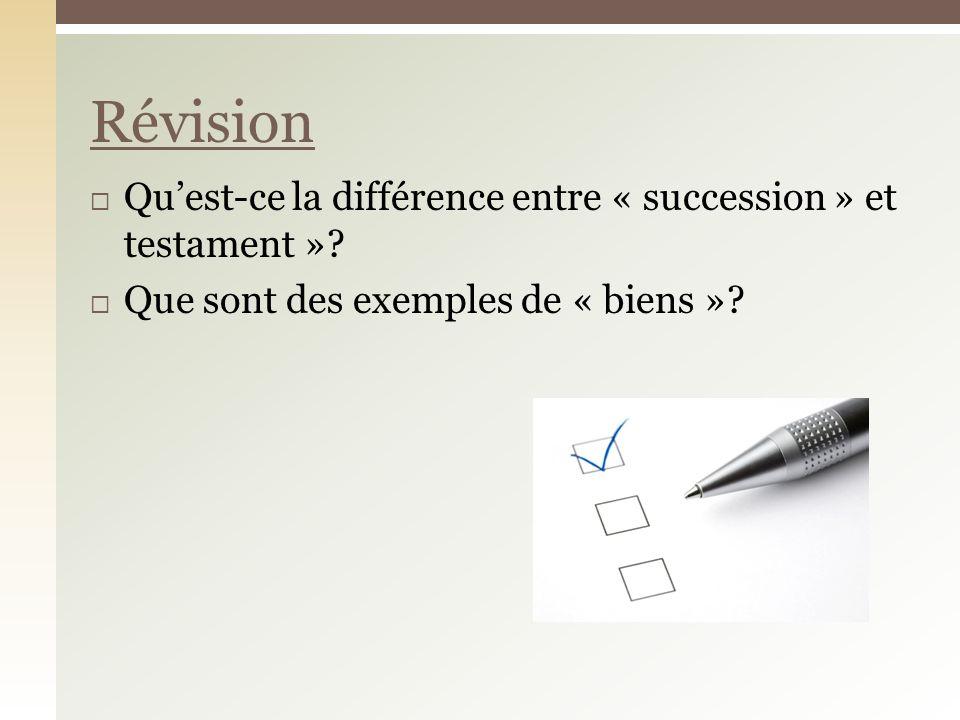 Quest-ce la différence entre « succession » et testament »? Que sont des exemples de « biens »? Révision
