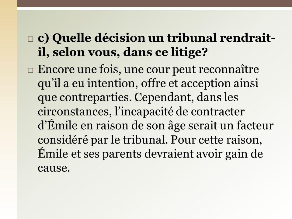 c) Quelle décision un tribunal rendrait- il, selon vous, dans ce litige? Encore une fois, une cour peut reconnaître quil a eu intention, offre et acce