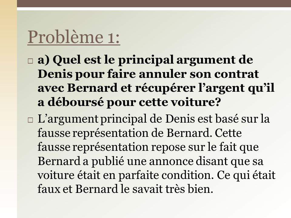 a) Quel est le principal argument de Denis pour faire annuler son contrat avec Bernard et récupérer largent quil a déboursé pour cette voiture? Largum