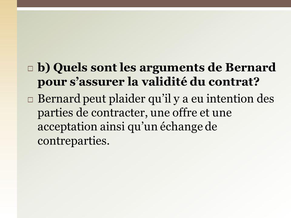 b) Quels sont les arguments de Bernard pour sassurer la validité du contrat? Bernard peut plaider quil y a eu intention des parties de contracter, une