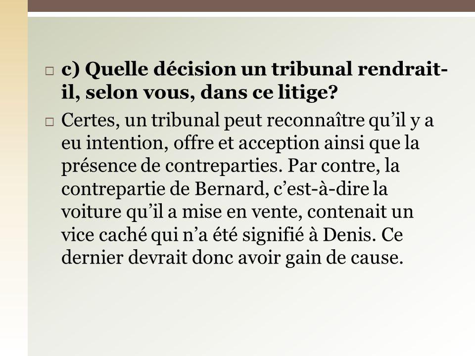 c) Quelle décision un tribunal rendrait- il, selon vous, dans ce litige? Certes, un tribunal peut reconnaître quil y a eu intention, offre et acceptio