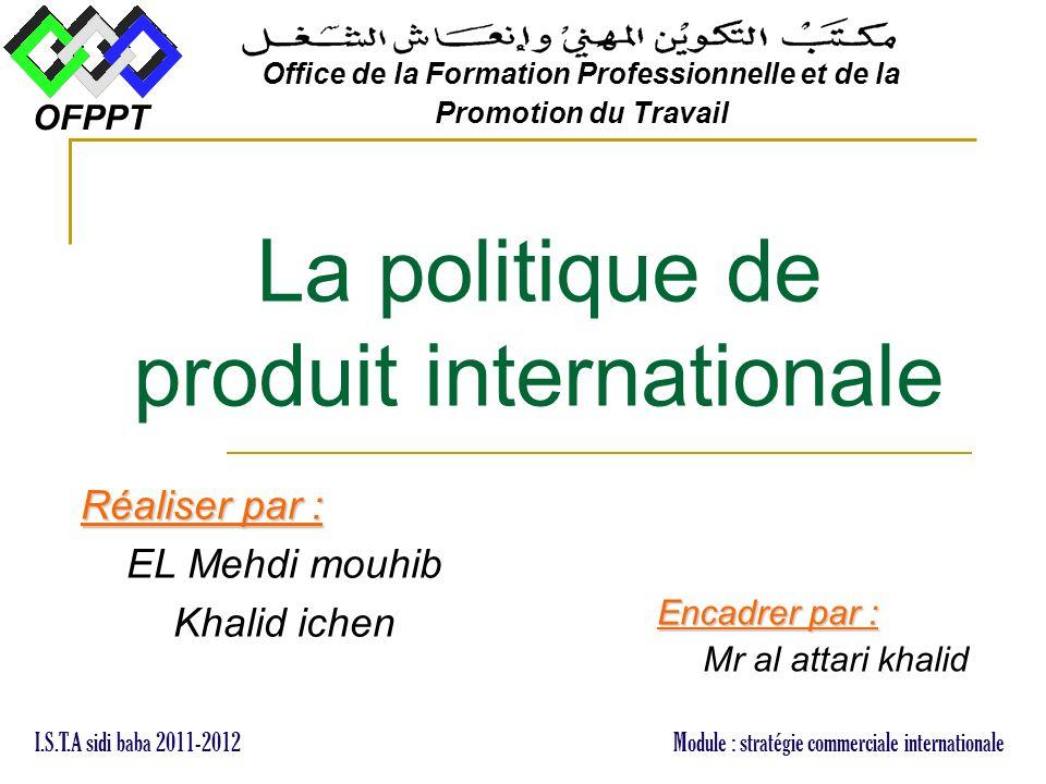 La politique de produit internationale Réaliser par : EL Mehdi mouhib Khalid ichen OFPPT Office de la Formation Professionnelle et de la Promotion du