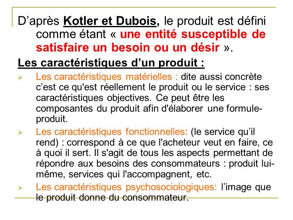 Daprès Kotler et Dubois, le produit est défini comme étant « une entité susceptible de satisfaire un besoin ou un désir ». Les caractéristiques dun pr