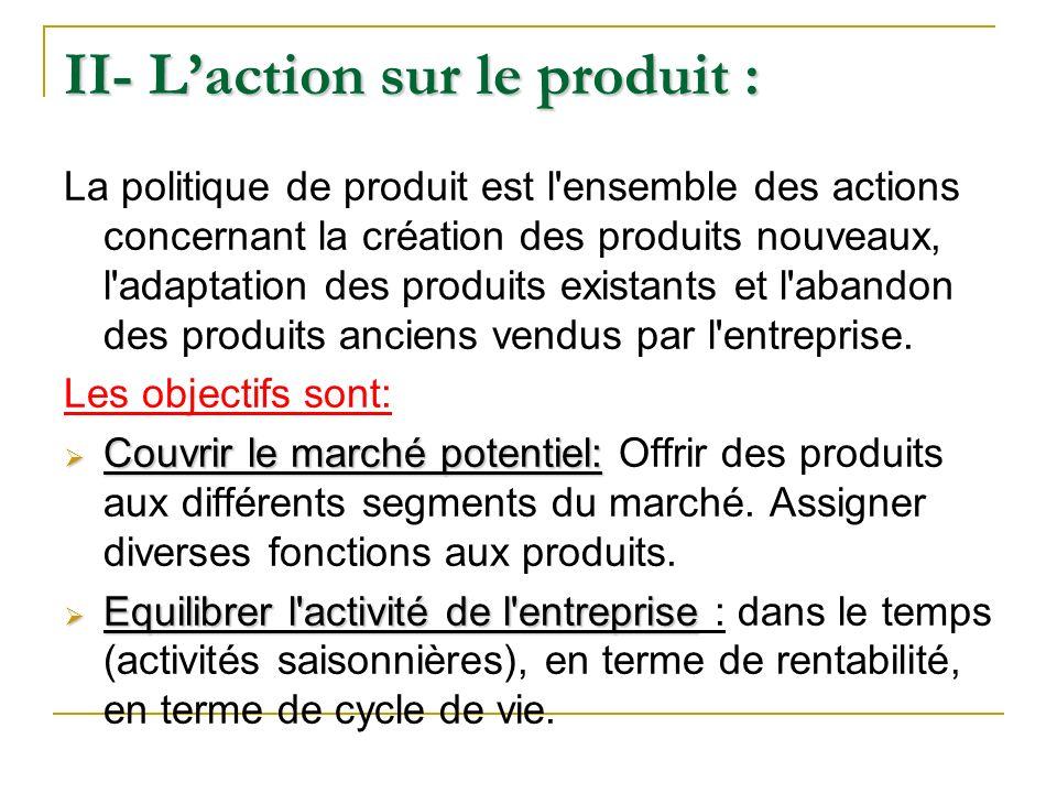 II- Laction sur le produit : La politique de produit est l'ensemble des actions concernant la création des produits nouveaux, l'adaptation des produit