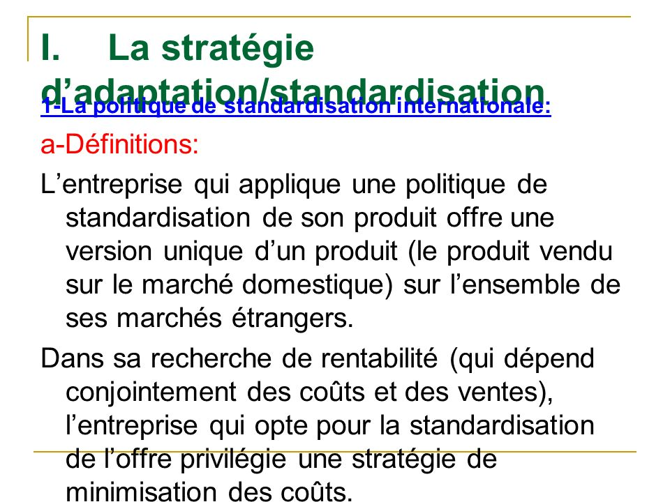 I.La stratégie dadaptation/standardisation 1-La politique de standardisation internationale: a-Définitions: Lentreprise qui applique une politique de