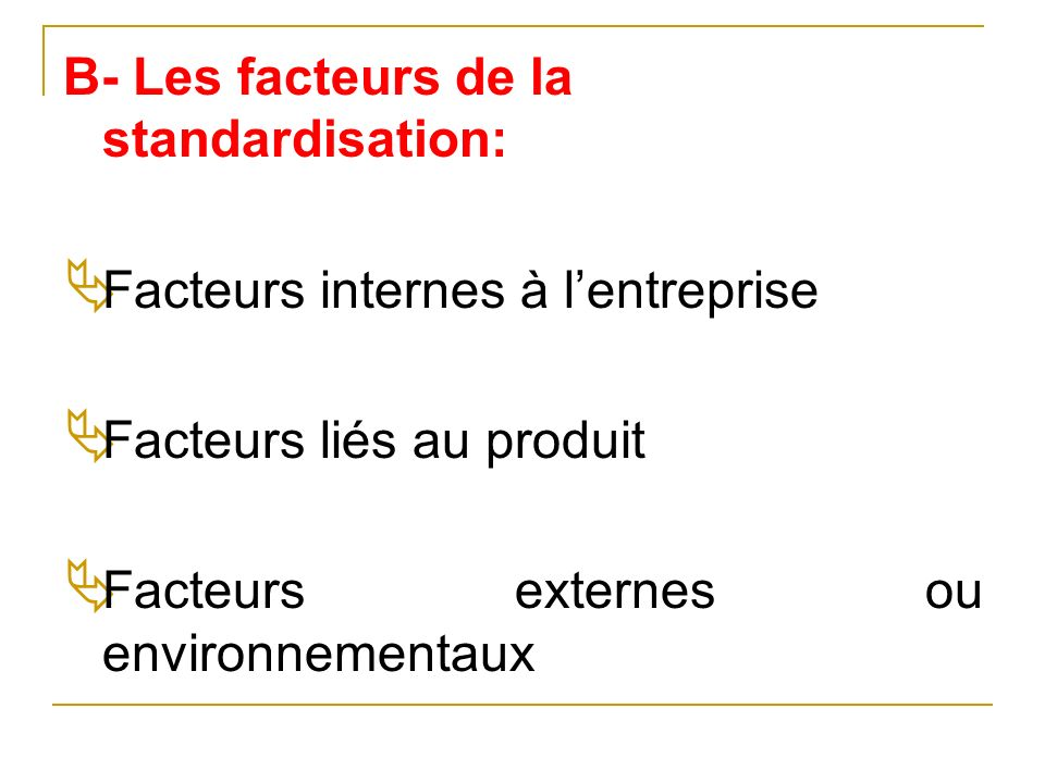 B- Les facteurs de la standardisation: Facteurs internes à lentreprise Facteurs liés au produit Facteurs externes ou environnementaux