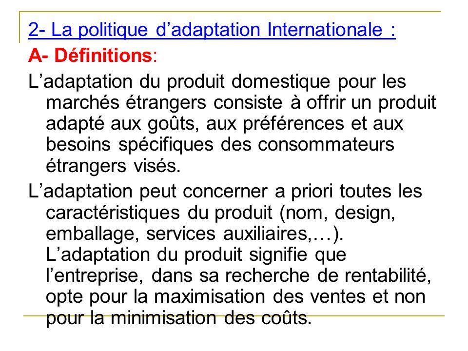 2- La politique dadaptation Internationale : A- Définitions: Ladaptation du produit domestique pour les marchés étrangers consiste à offrir un produit