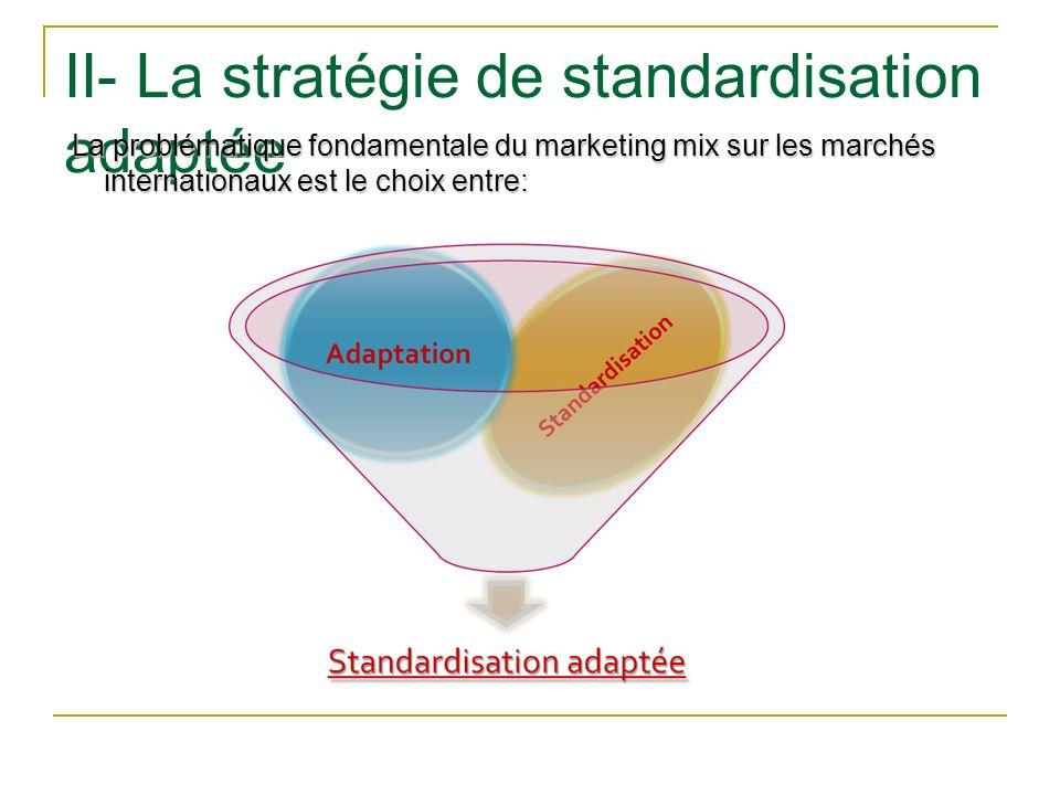 II- La stratégie de standardisation adaptée La problématique fondamentale du marketing mix sur les marchés internationaux est le choix entre: La probl