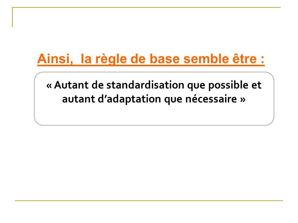 Ainsi, la règle de base semble être : « Autant de standardisation que possible et autant dadaptation que nécessaire »