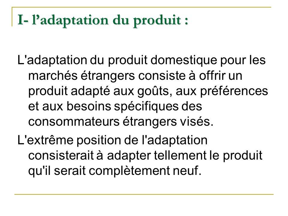 I- ladaptation du produit : L'adaptation du produit domestique pour les marchés étrangers consiste à offrir un produit adapté aux goûts, aux préférenc