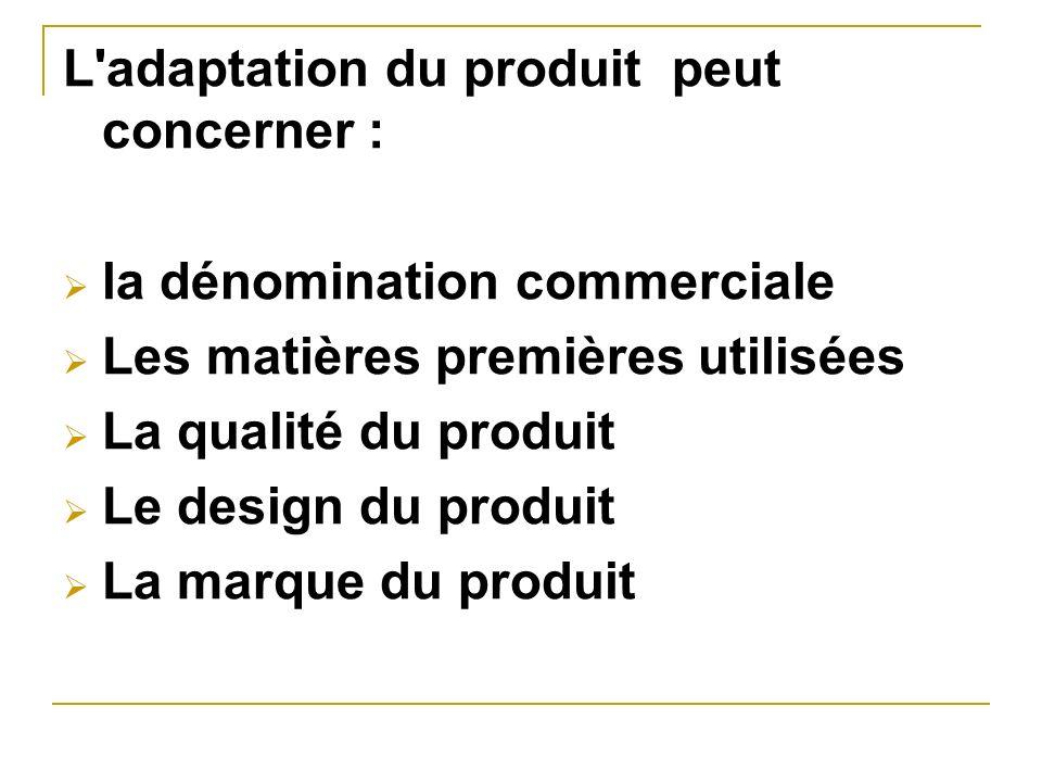 L'adaptation du produit peut concerner : la dénomination commerciale Les matières premières utilisées La qualité du produit Le design du produit La ma
