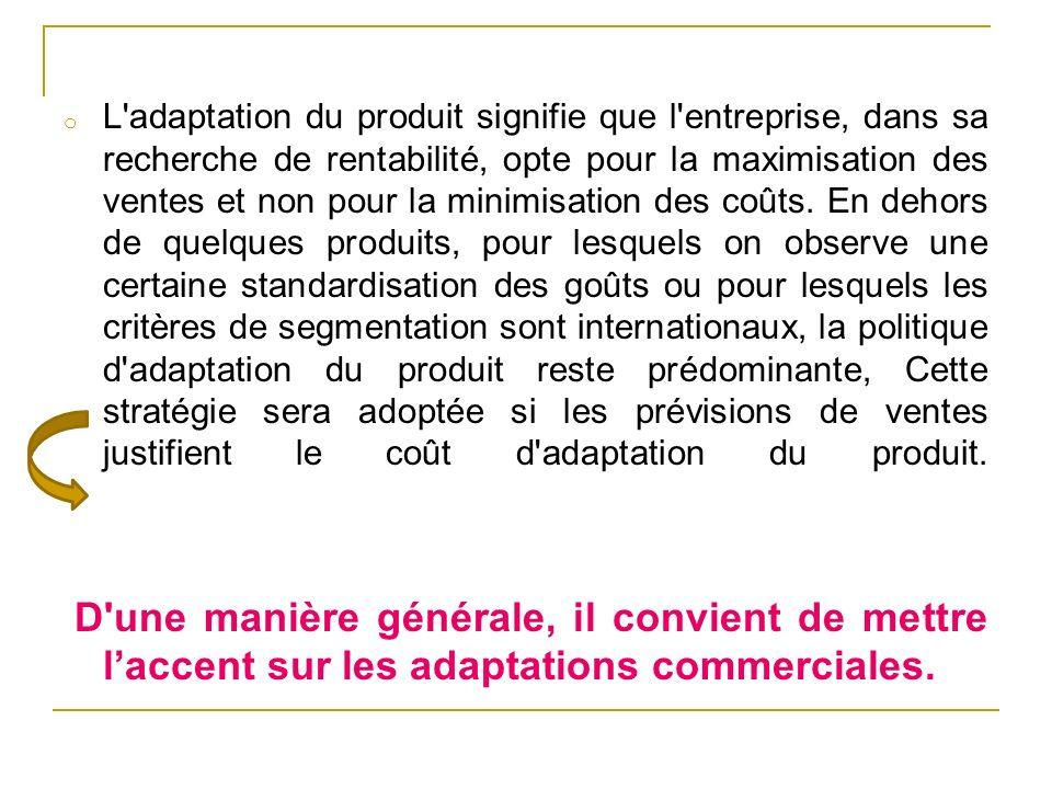 o L'adaptation du produit signifie que l'entreprise, dans sa recherche de rentabilité, opte pour la maximisation des ventes et non pour la minimisatio