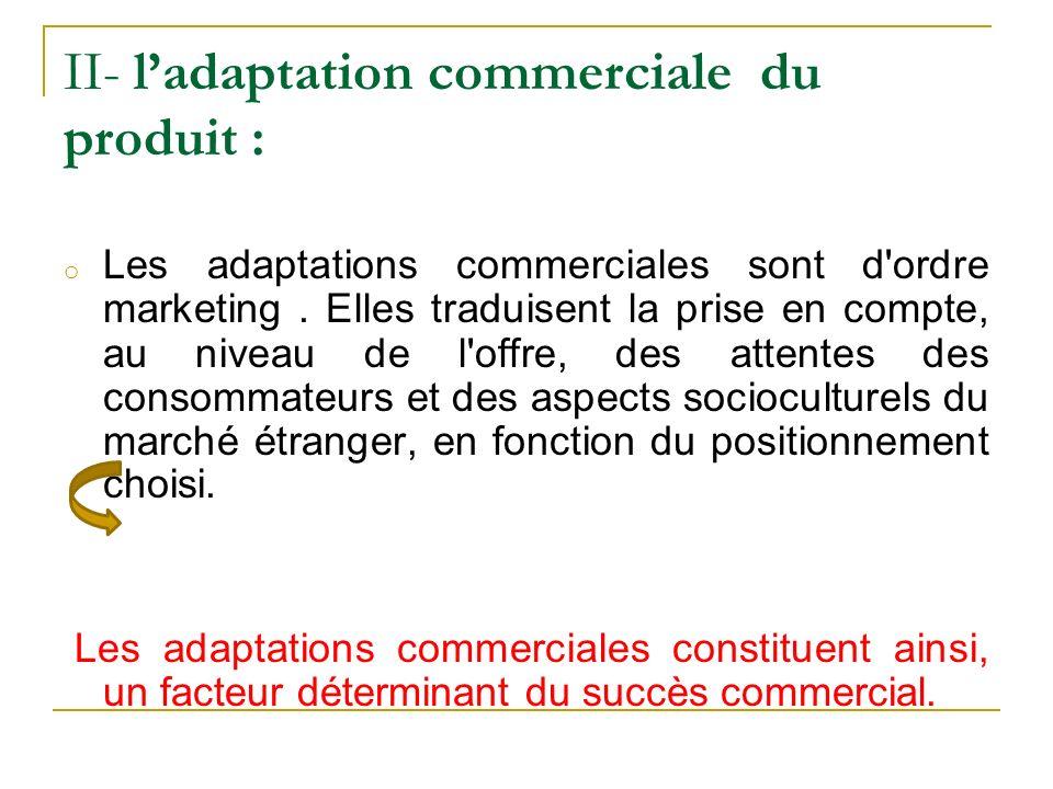 II- ladaptation commerciale du produit : o Les adaptations commerciales sont d'ordre marketing. Elles traduisent la prise en compte, au niveau de l'of