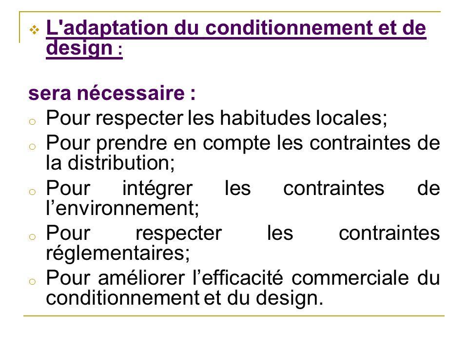 L'adaptation du conditionnement et de design : sera nécessaire : o Pour respecter les habitudes locales; o Pour prendre en compte les contraintes de l
