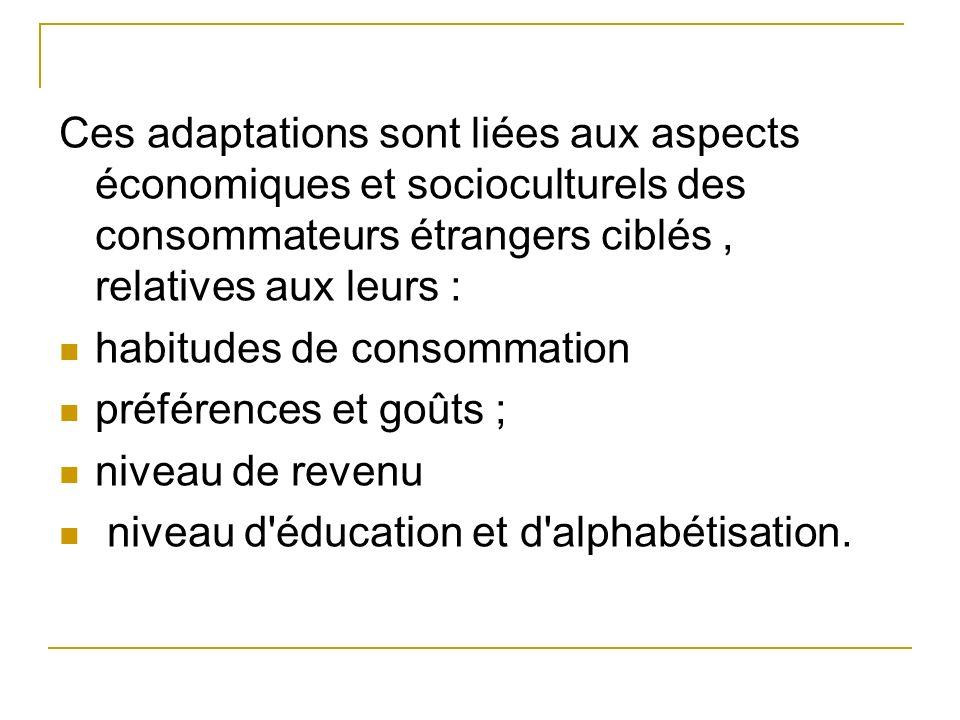 Ces adaptations sont liées aux aspects économiques et socioculturels des consommateurs étrangers ciblés, relatives aux leurs : habitudes de consommati