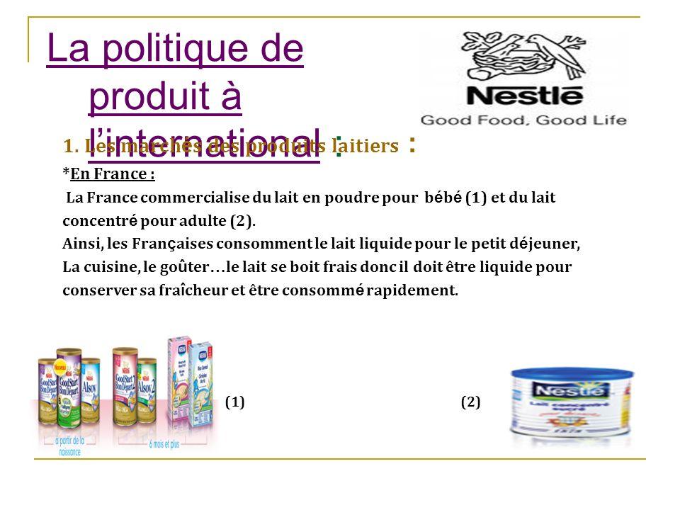La politique de produit à linternational : 1. Les march é s des produits laitiers : *En France : La France commercialise du lait en poudre pour b é b