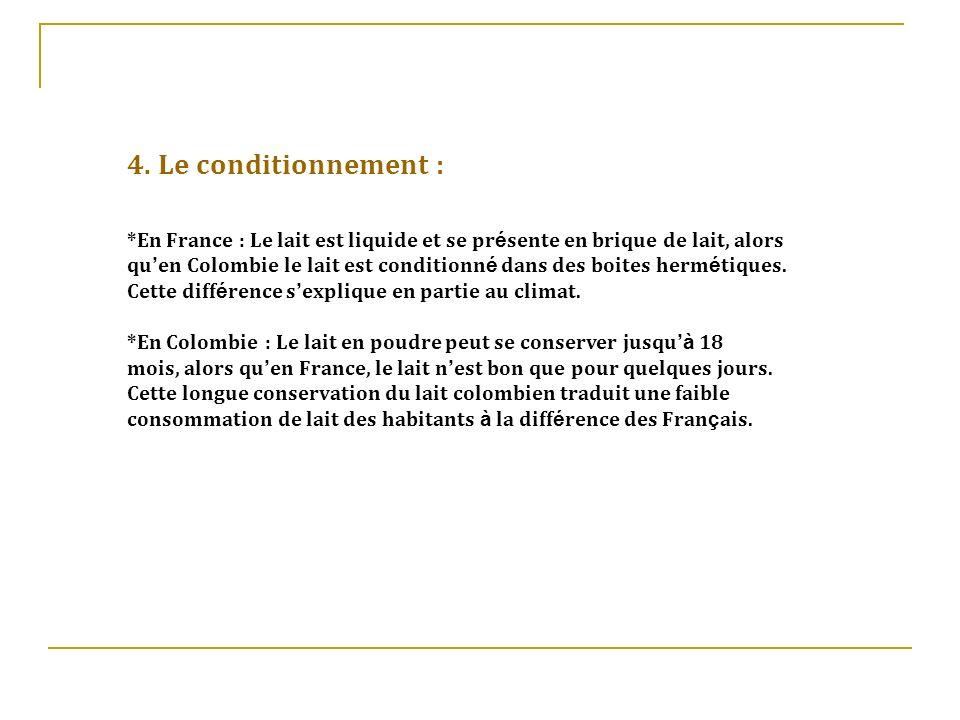 4. Le conditionnement : *En France : Le lait est liquide et se pr é sente en brique de lait, alors qu en Colombie le lait est conditionn é dans des bo