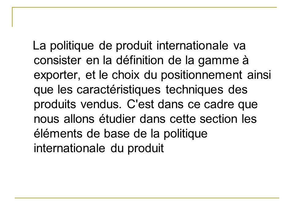 I- Le produit et la politique de produit : Dune manière générale la politique de produit internationale reprend lensemble des décisions dune politique produit classique en ajoutant les contraintes liées à lapproche des marchés étranger.