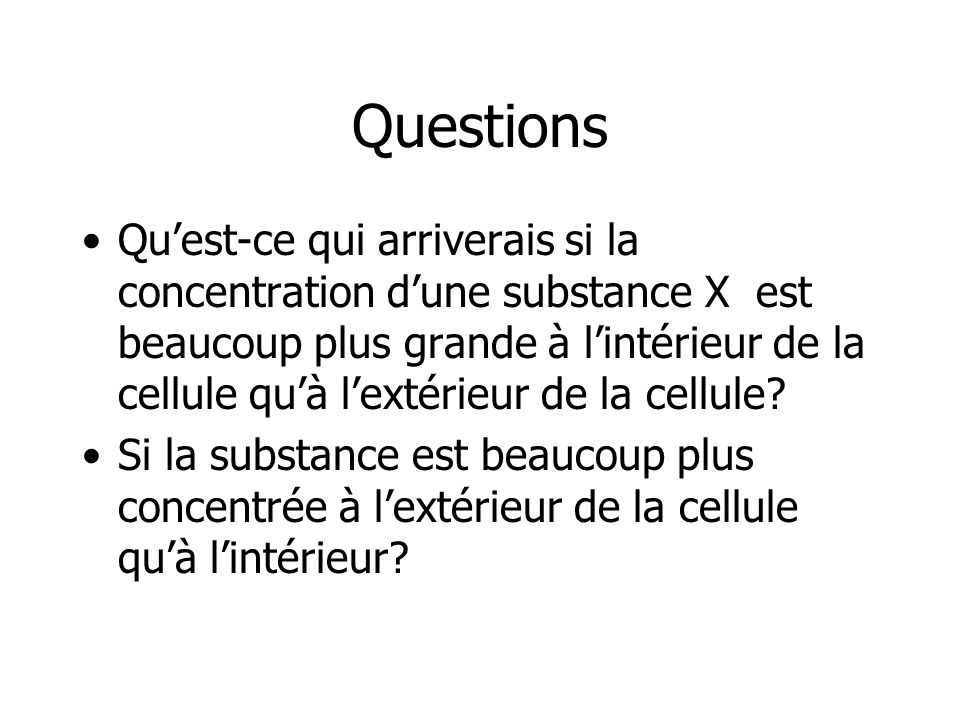 Questions Quest-ce qui arriverais si la concentration dune substance X est beaucoup plus grande à lintérieur de la cellule quà lextérieur de la cellul