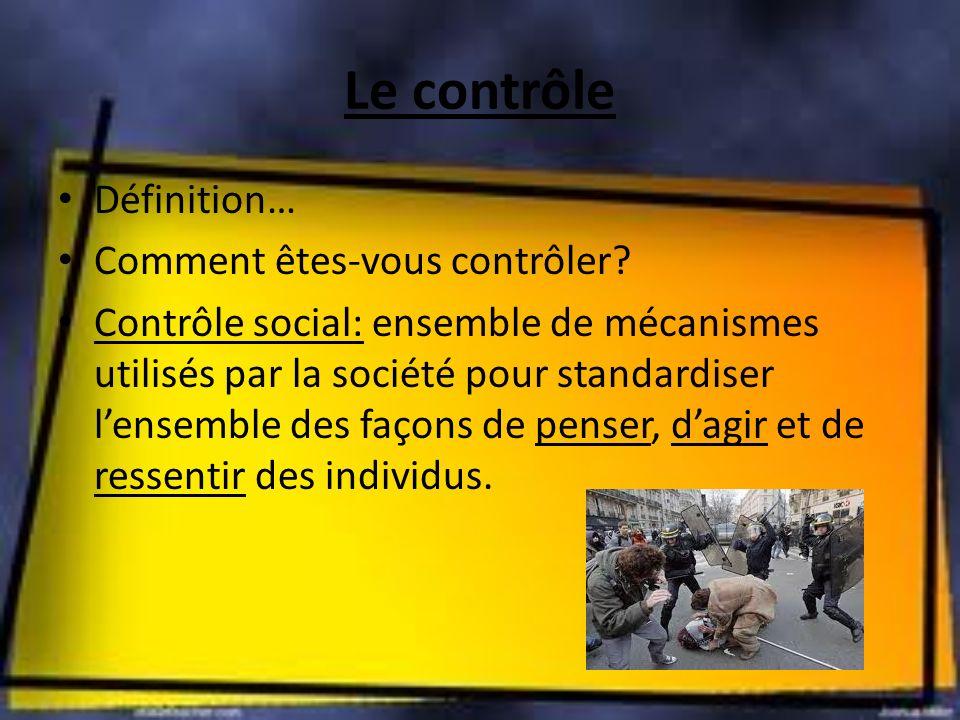 Le contrôle Définition… Comment êtes-vous contrôler? Contrôle social: ensemble de mécanismes utilisés par la société pour standardiser lensemble des f