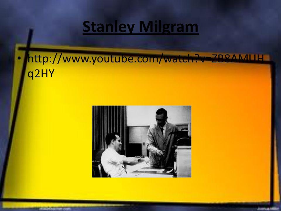 Stanley Milgram http://www.youtube.com/watch?v=ZB8AMUH q2HY