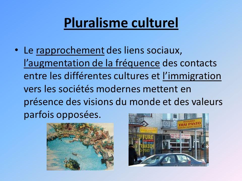Pluralisme culturel Le rapprochement des liens sociaux, laugmentation de la fréquence des contacts entre les différentes cultures et limmigration vers les sociétés modernes mettent en présence des visions du monde et des valeurs parfois opposées.