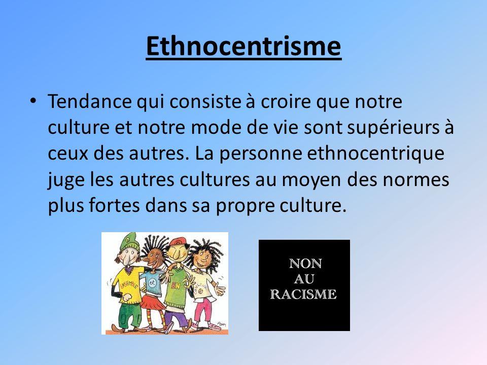 Ethnocentrisme Tendance qui consiste à croire que notre culture et notre mode de vie sont supérieurs à ceux des autres.
