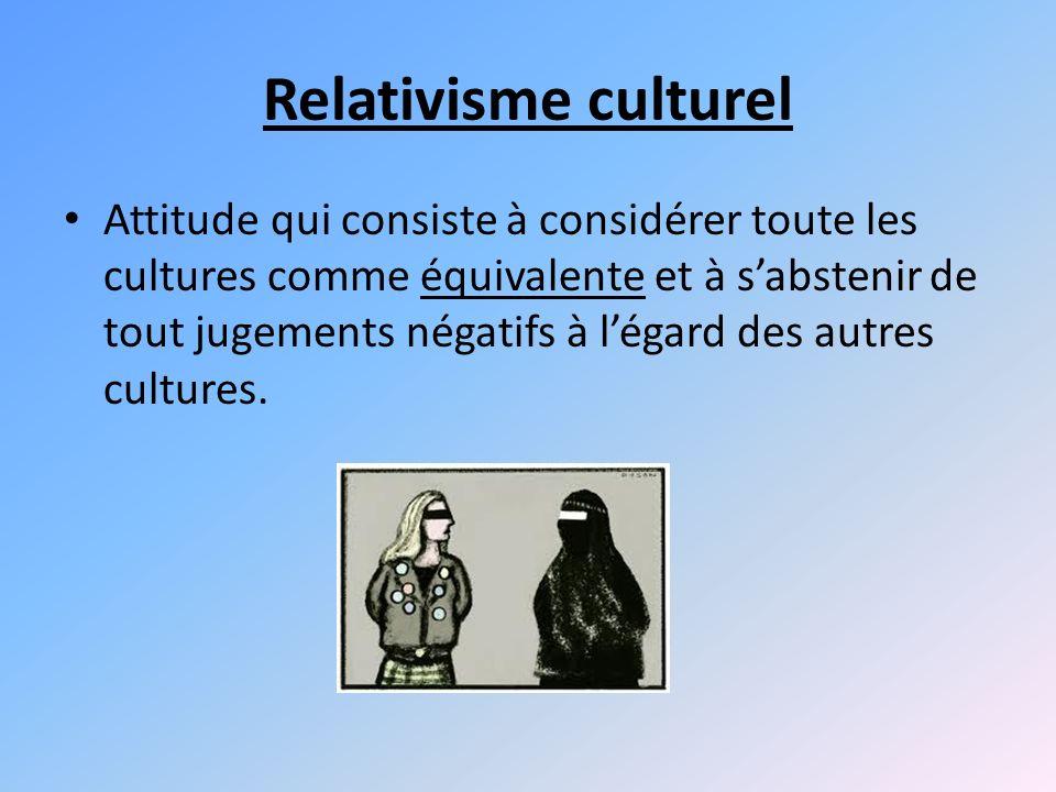 Relativisme culturel Attitude qui consiste à considérer toute les cultures comme équivalente et à sabstenir de tout jugements négatifs à légard des autres cultures.
