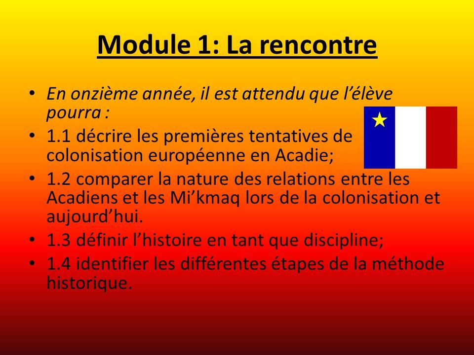 Module 1: La rencontre En onzième année, il est attendu que lélève pourra : 1.1 décrire les premières tentatives de colonisation européenne en Acadie; 1.2 comparer la nature des relations entre les Acadiens et les Mikmaq lors de la colonisation et aujourdhui.
