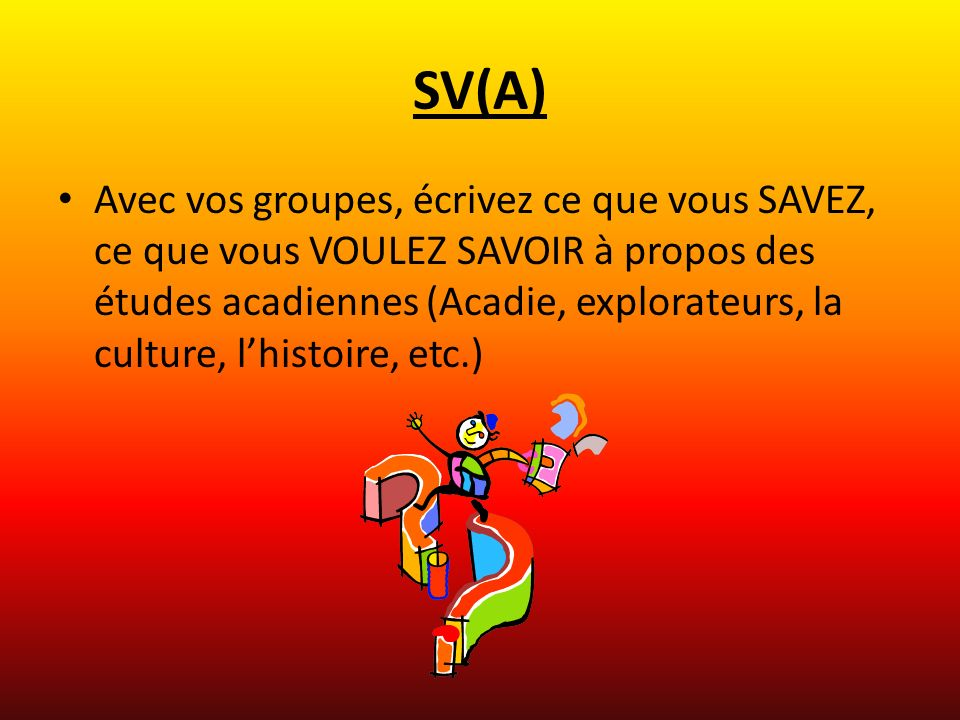 SV(A) Avec vos groupes, écrivez ce que vous SAVEZ, ce que vous VOULEZ SAVOIR à propos des études acadiennes (Acadie, explorateurs, la culture, lhistoire, etc.)