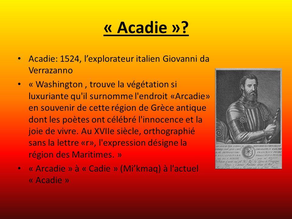 « Acadie »? Acadie: 1524, lexplorateur italien Giovanni da Verrazanno « Washington, trouve la végétation si luxuriante qu'il surnomme l'endroit «Arcad