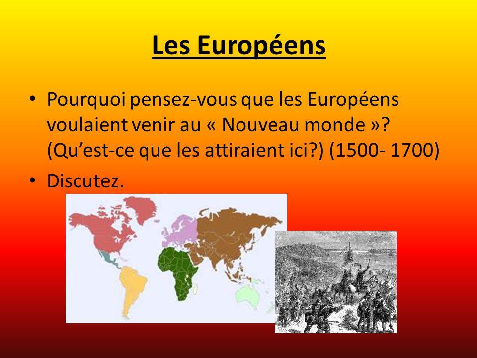 Les Européens Pourquoi pensez-vous que les Européens voulaient venir au « Nouveau monde »? (Quest-ce que les attiraient ici?) (1500- 1700) Discutez.