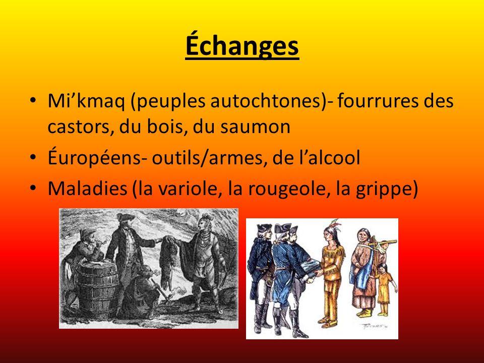 Échanges Mikmaq (peuples autochtones)- fourrures des castors, du bois, du saumon Éuropéens- outils/armes, de lalcool Maladies (la variole, la rougeole