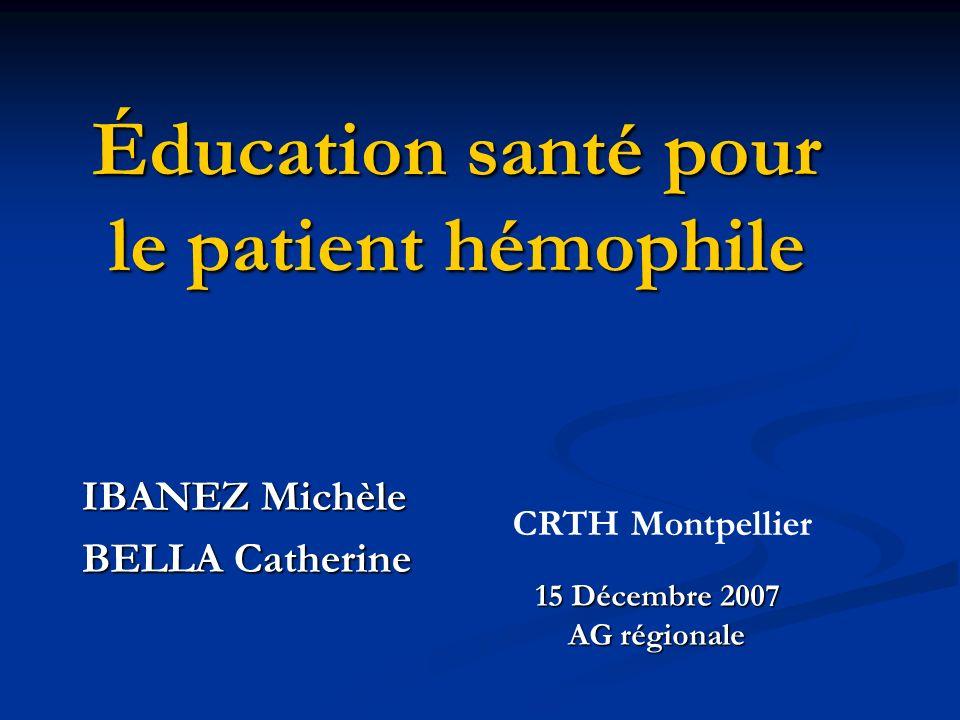 Éducation santé pour le patient hémophile IBANEZ Michèle BELLA Catherine 15 Décembre 2007 AG régionale CRTH Montpellier