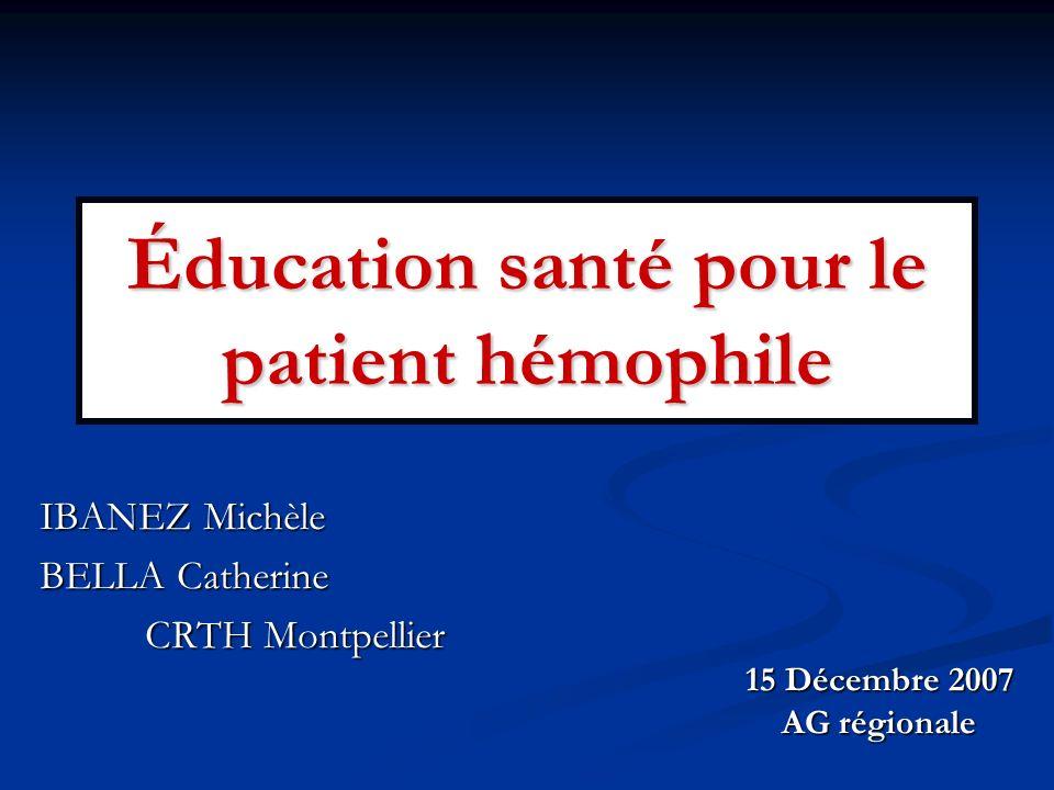 Éducation santé pour le patient hémophile IBANEZ Michèle BELLA Catherine CRTH Montpellier 15 Décembre 2007 AG régionale
