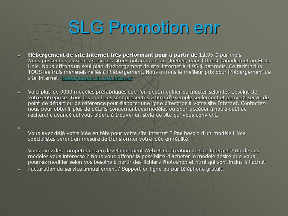 SLG Promotion enr Hébergement de site Internet très performant pour à partir de 12.95 $ par mois Nous possédons plusieurs serveurs situés notamment au Québec, dans l Ouest canadien et au États Unis.