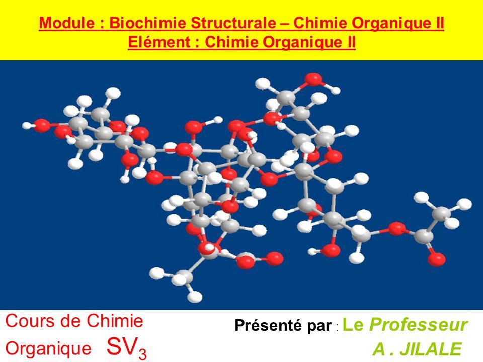 Présenté par : Le Professeur A. JILALE Cours de Chimie Organique SV 3 Module : Biochimie Structurale – Chimie Organique II Elément : Chimie Organique